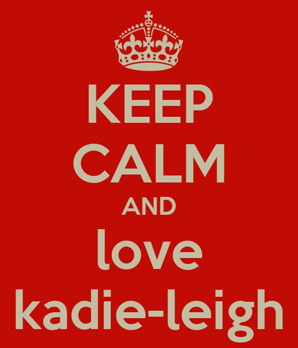 KEEP CALM AND love kadie-leigh