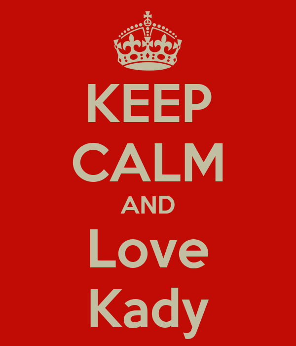 KEEP CALM AND Love Kady