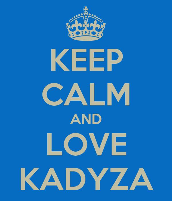 KEEP CALM AND LOVE KADYZA