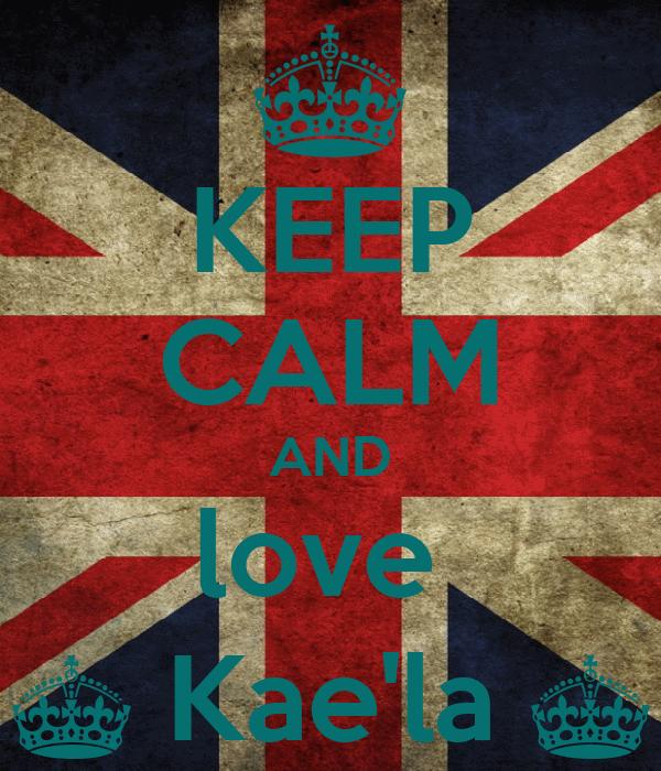KEEP CALM AND love  ^ Kae'la ^