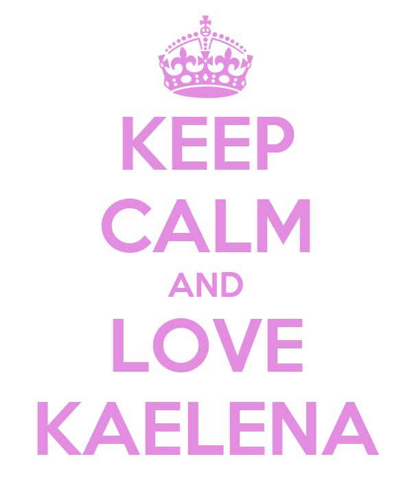 KEEP CALM AND LOVE KAELENA