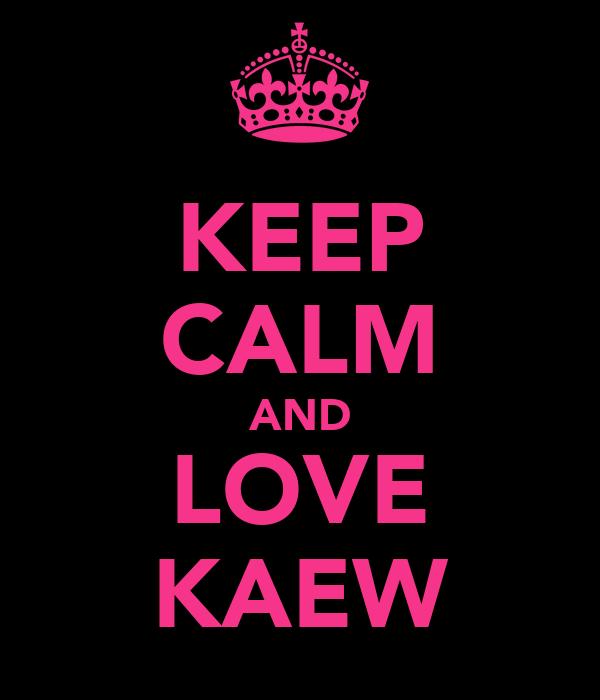 KEEP CALM AND LOVE KAEW