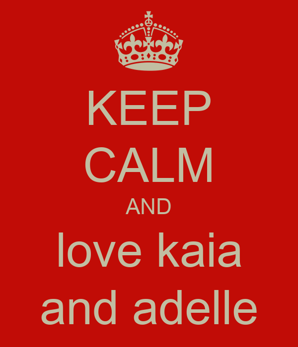 KEEP CALM AND love kaia and adelle