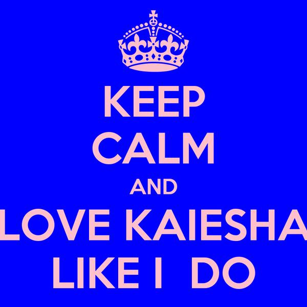 KEEP CALM AND LOVE KAIESHA LIKE I  DO