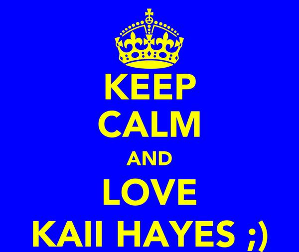 KEEP CALM AND LOVE KAII HAYES ;)