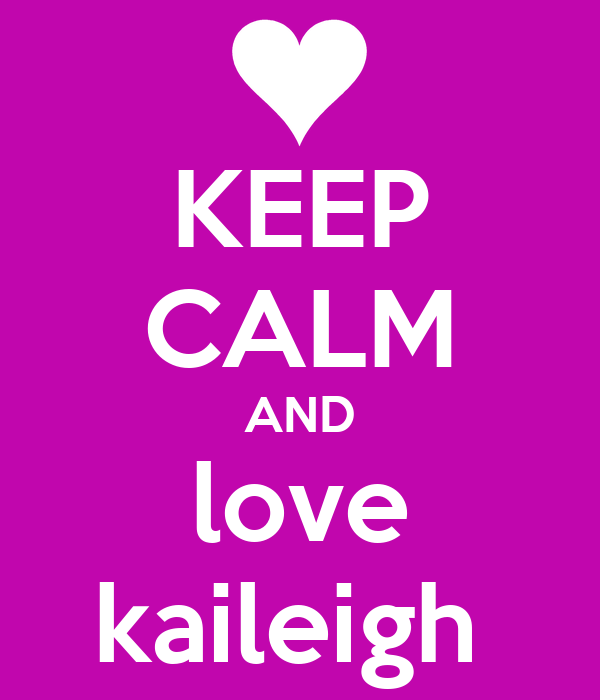 KEEP CALM AND love kaileigh