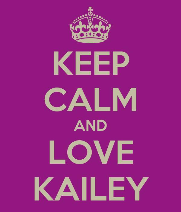 KEEP CALM AND LOVE KAILEY