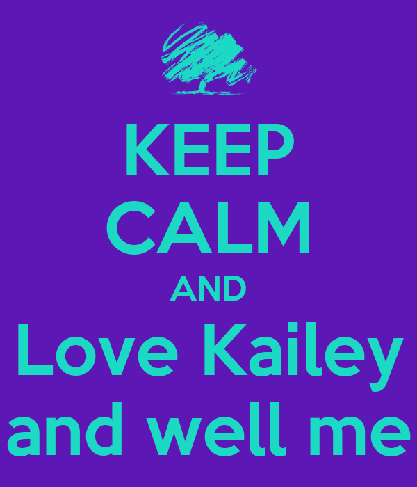 KEEP CALM AND Love Kailey and well me