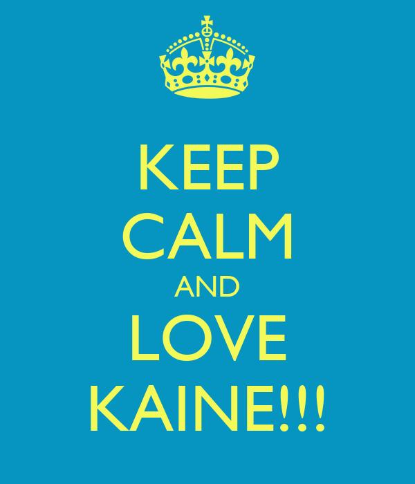 KEEP CALM AND LOVE KAINE!!!