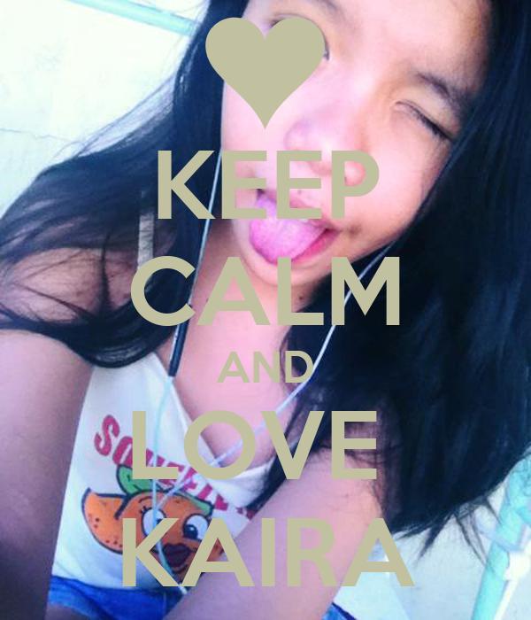 KEEP CALM AND LOVE  KAIRA