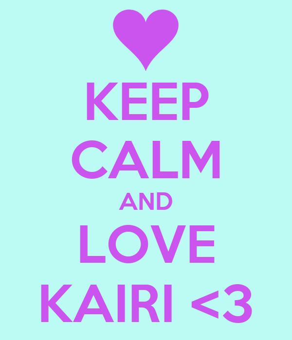 KEEP CALM AND LOVE KAIRI <3