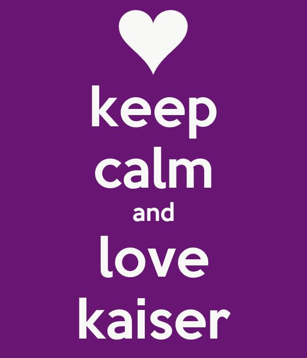 keep calm and love kaiser
