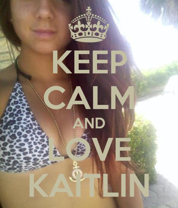 KEEP CALM AND LOVE KAITLIN