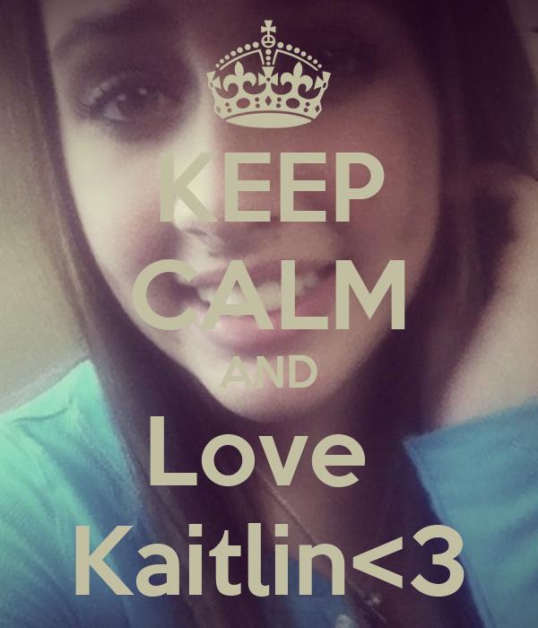 KEEP CALM AND Love  Kaitlin<3