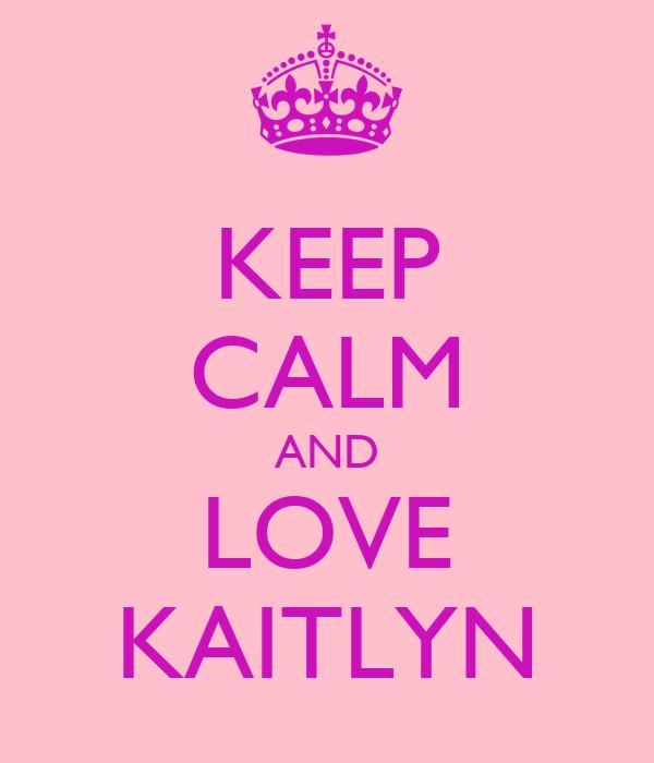 KEEP CALM AND LOVE KAITLYN