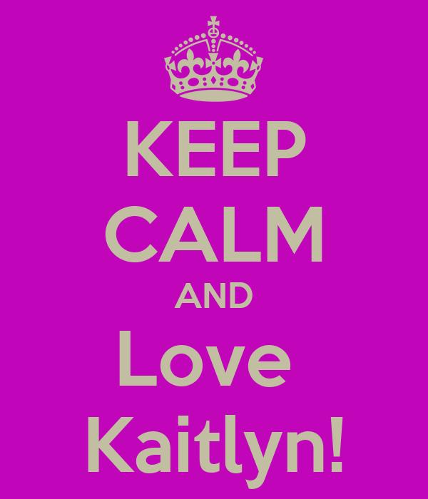 KEEP CALM AND Love  Kaitlyn!