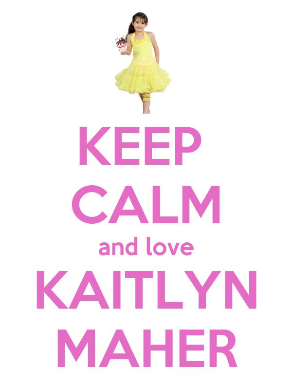 KEEP  CALM and love KAITLYN MAHER