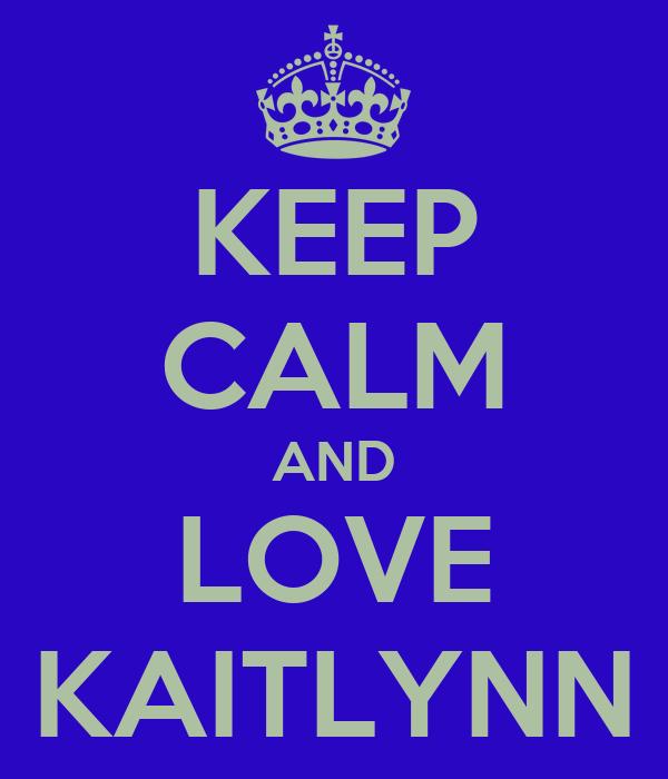 KEEP CALM AND LOVE KAITLYNN