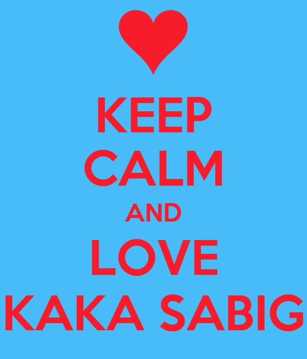 KEEP CALM AND LOVE KAKA SABIG
