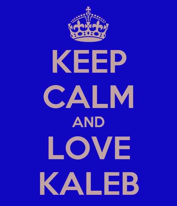 KEEP CALM AND LOVE KALEB