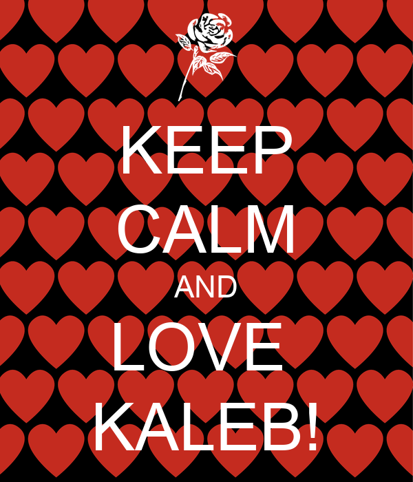 KEEP CALM AND LOVE  KALEB!