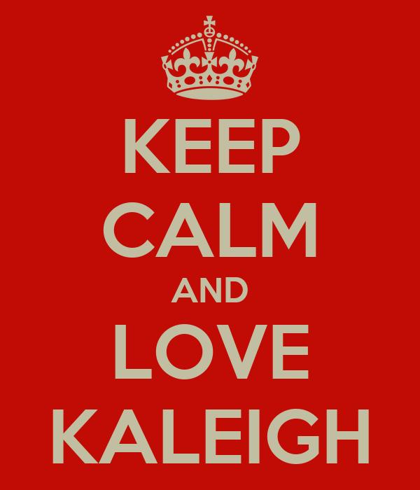 KEEP CALM AND LOVE KALEIGH