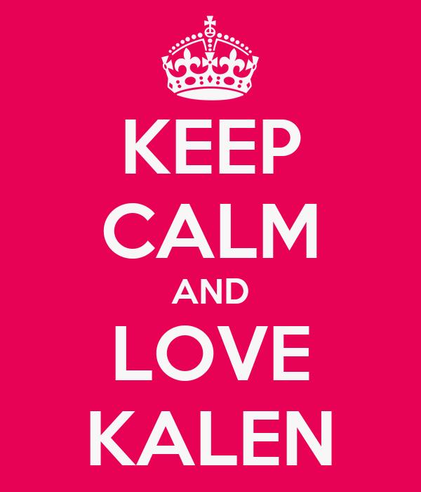 KEEP CALM AND LOVE KALEN