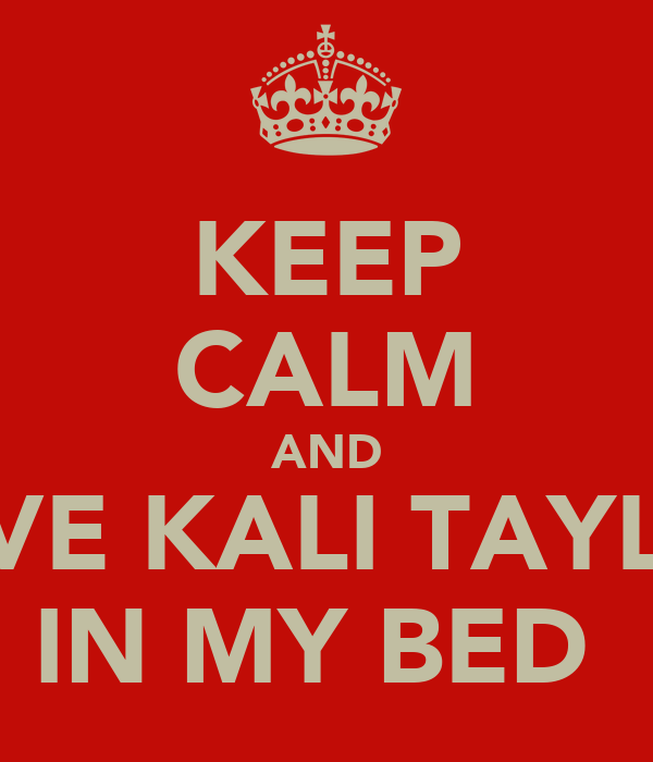 KEEP CALM AND LOVE KALI TAYLOR IN MY BED