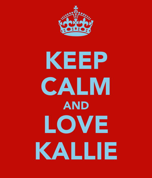 KEEP CALM AND LOVE KALLIE
