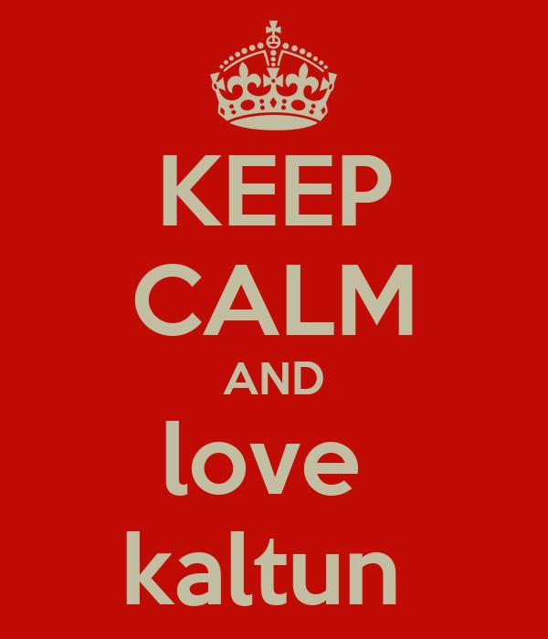 KEEP CALM AND love  kaltun