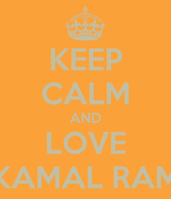 KEEP CALM AND LOVE KAMAL RAM