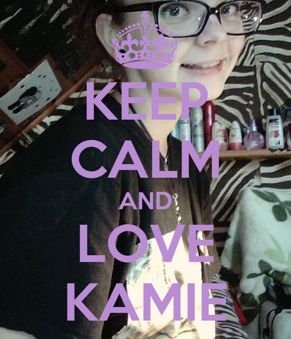 KEEP CALM AND LOVE KAMIE