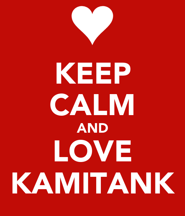 KEEP CALM AND LOVE KAMITANK