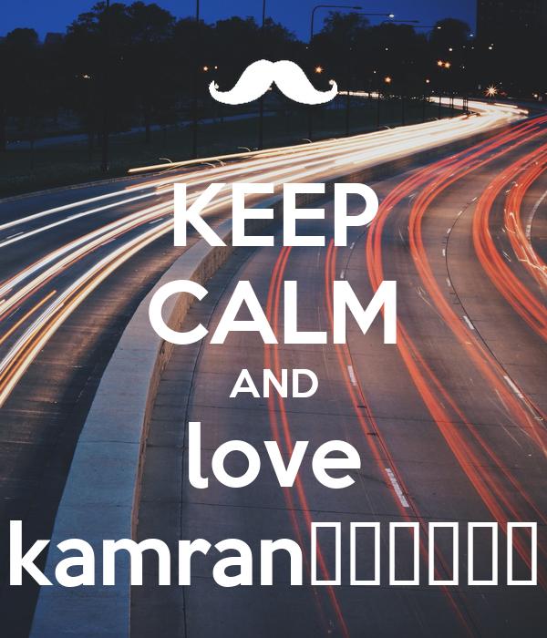 KEEP CALM AND love kamran😇😇😇😇😇😇
