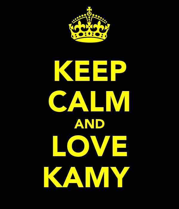 KEEP CALM AND LOVE KAMY