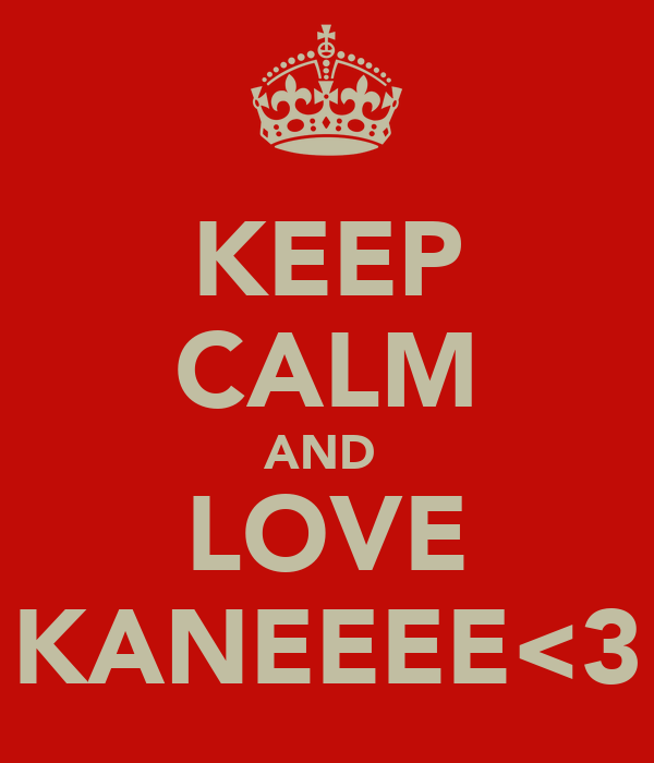 KEEP CALM AND  LOVE KANEEEE<3