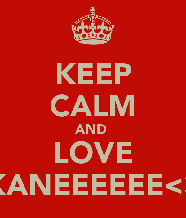 KEEP CALM AND  LOVE KANEEEEEE<3