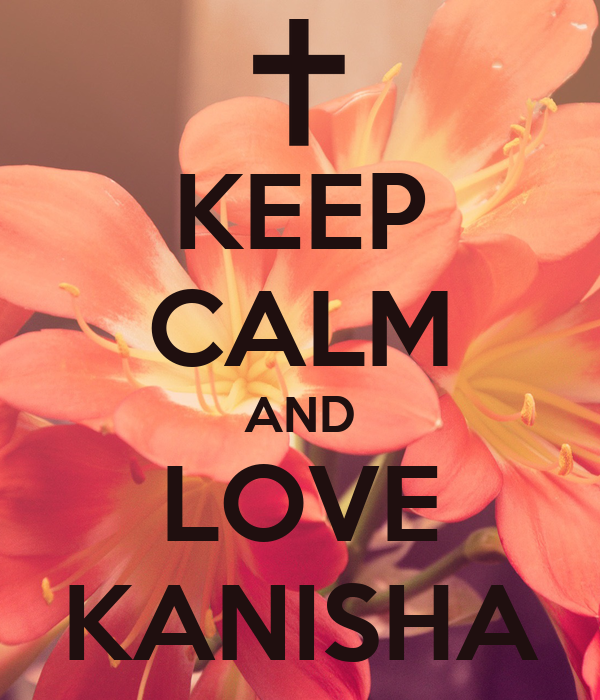 KEEP CALM AND LOVE KANISHA