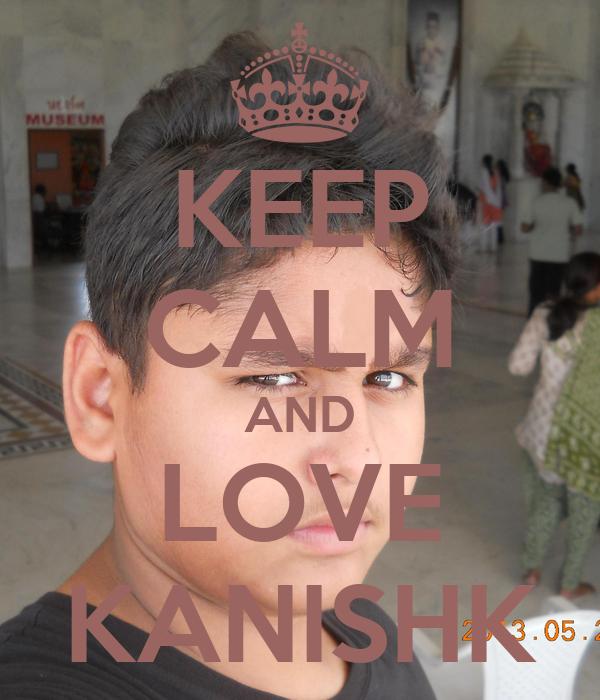 KEEP CALM AND LOVE KANISHK