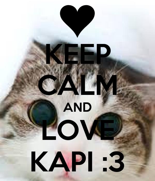 KEEP CALM AND LOVE KAPI :3
