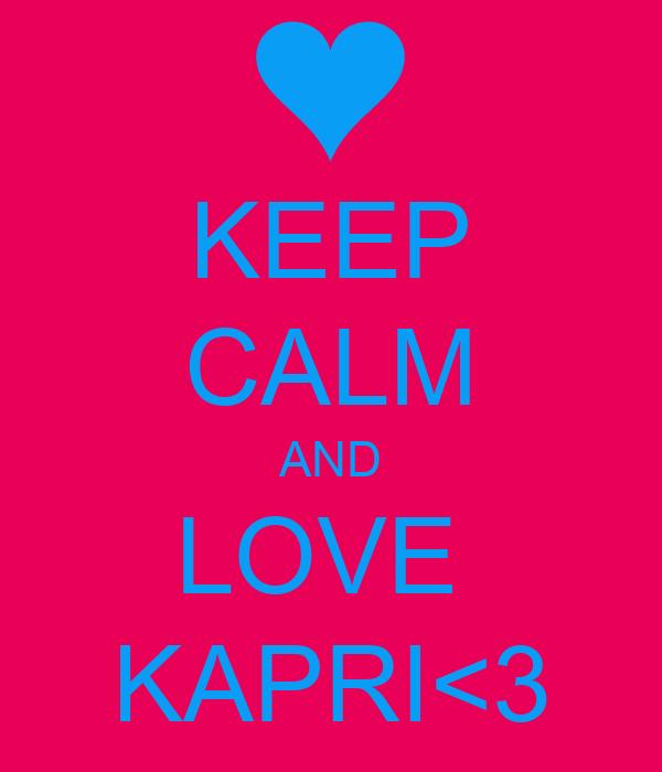 KEEP CALM AND LOVE  KAPRI<3