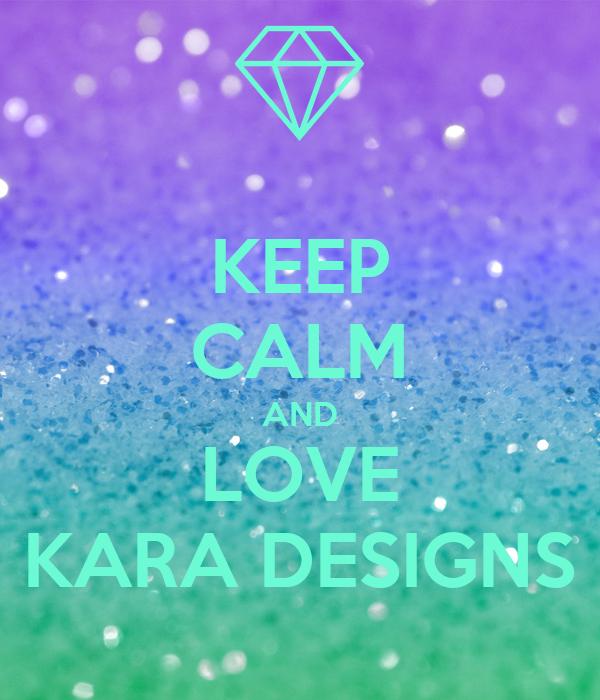 KEEP CALM AND LOVE KARA DESIGNS