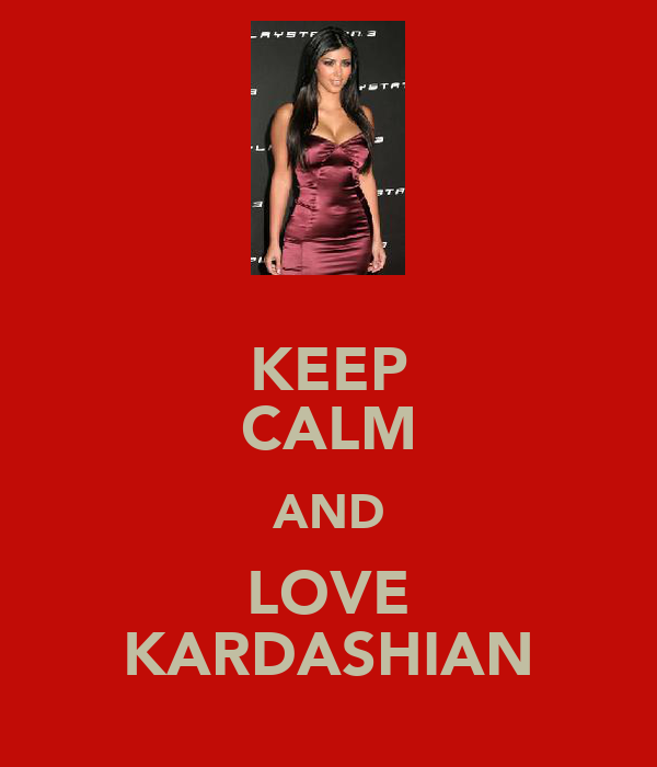KEEP CALM AND LOVE KARDASHIAN