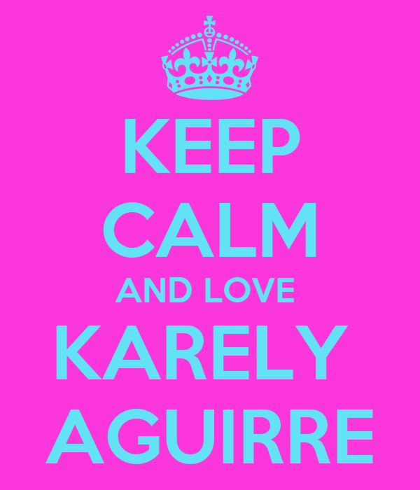 KEEP CALM AND LOVE  KARELY  AGUIRRE
