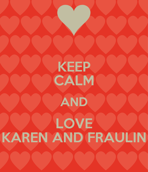 KEEP CALM AND LOVE KAREN AND FRAULIN