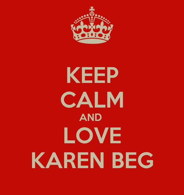 KEEP CALM AND  LOVE KAREN BEG