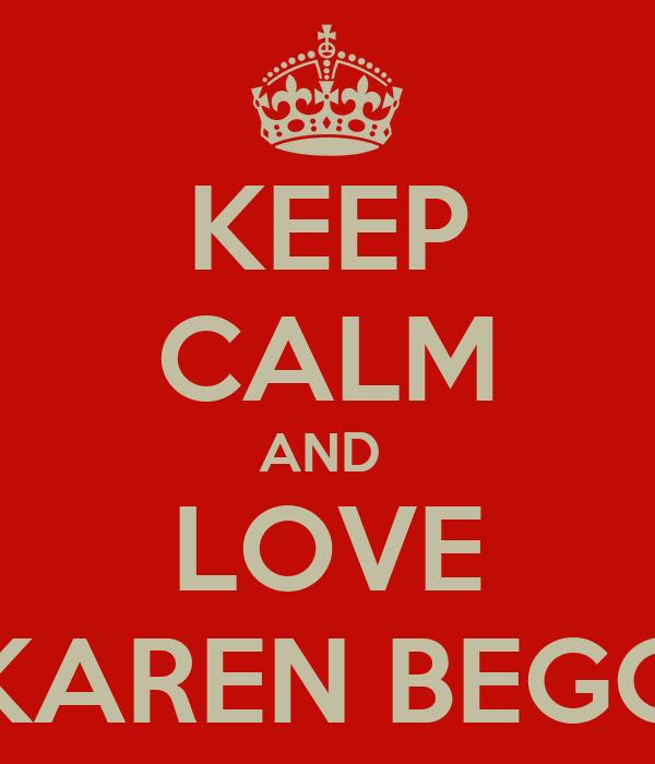 KEEP CALM AND  LOVE KAREN BEGG
