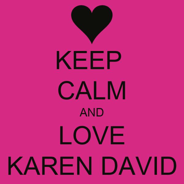 KEEP  CALM AND LOVE KAREN DAVID