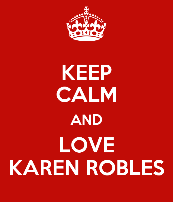 KEEP CALM AND LOVE KAREN ROBLES