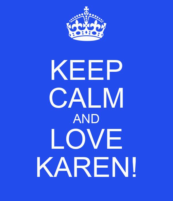 KEEP CALM AND LOVE KAREN!